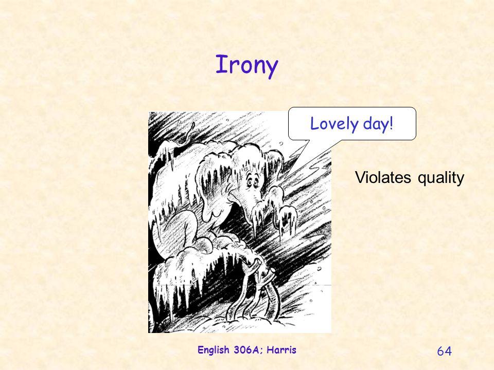 English 306A; Harris 64 Irony Lovely day! Violates quality