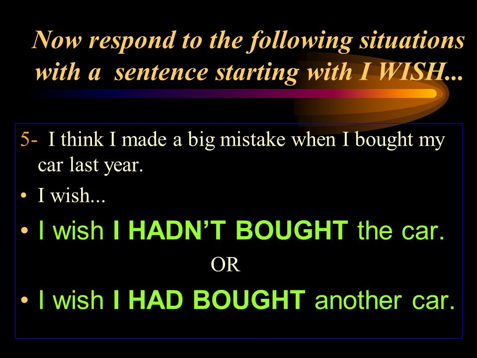 Now respond to the following situations with a sentence starting with I WISH... 5- I think I made a big mistake when I bought my car last year. I wish