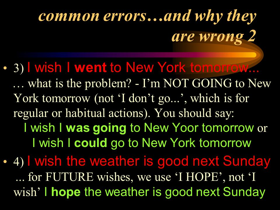 common errors…and why they are wrong 2 3) I wish I went to New York tomorrow... … what is the problem? - I'm NOT GOING to New York tomorrow (not 'I do