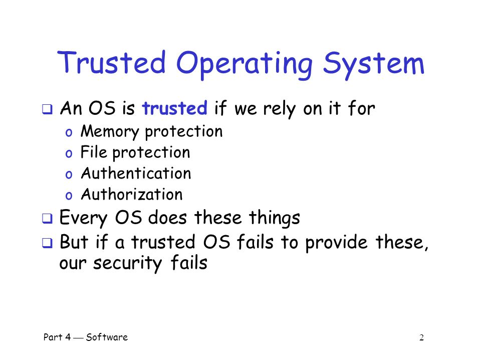 Part 4  Software 2 Trusted Operating System  An OS is trusted if we rely on it for o Memory protection o File protection o Authentication o Authorization  Every OS does these things  But if a trusted OS fails to provide these, our security fails