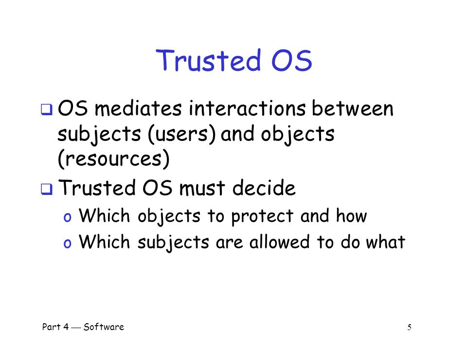 Part 4  Software 5 Trusted OS  OS mediates interactions between subjects (users) and objects (resources)  Trusted OS must decide o Which objects to protect and how o Which subjects are allowed to do what
