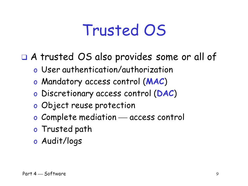 Part 4  Software 9 Trusted OS  A trusted OS also provides some or all of o User authentication/authorization o Mandatory access control (MAC) o Discretionary access control (DAC) o Object reuse protection o Complete mediation  access control o Trusted path o Audit/logs