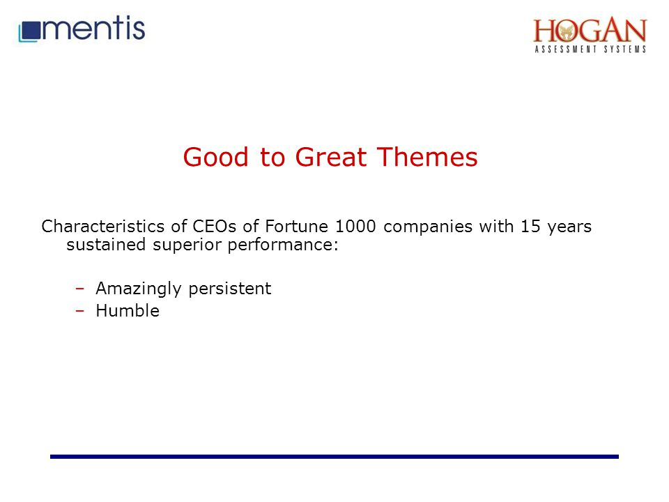 Good to Great Themes Characteristics of CEOs of Fortune 1000 companies with 15 years sustained superior performance: –Amazingly persistent –Humble