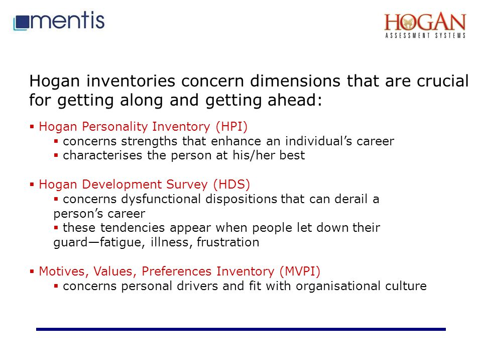 Hogan inventories concern dimensions that are crucial for getting along and getting ahead:  Hogan Personality Inventory (HPI)  concerns strengths that enhance an individual's career  characterises the person at his/her best  Hogan Development Survey (HDS)  concerns dysfunctional dispositions that can derail a person's career  these tendencies appear when people let down their guard—fatigue, illness, frustration  Motives, Values, Preferences Inventory (MVPI)  concerns personal drivers and fit with organisational culture