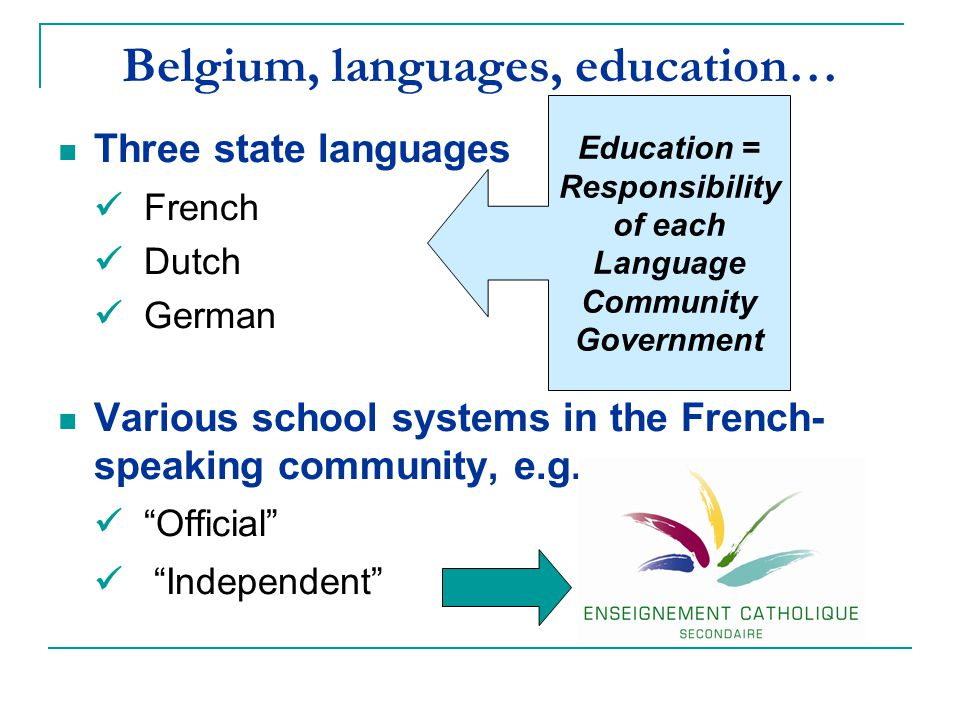 "Belgium, languages, education… Three state languages French Dutch German Various school systems in the French- speaking community, e.g. ""Official"" ""In"