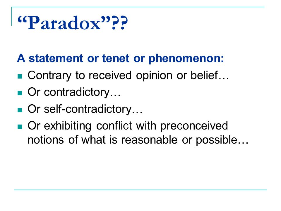 """Paradox""?? A statement or tenet or phenomenon: Contrary to received opinion or belief… Or contradictory… Or self-contradictory… Or exhibiting conflic"