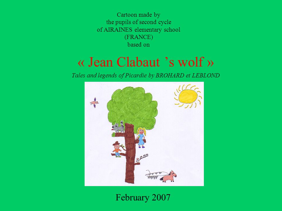 Cartoon made by the pupils of second cycle of AIRAINES elementary school (FRANCE) based on « Jean Clabaut 's wolf » Tales and legends of Picardie by BROHARD et LEBLOND February 2007