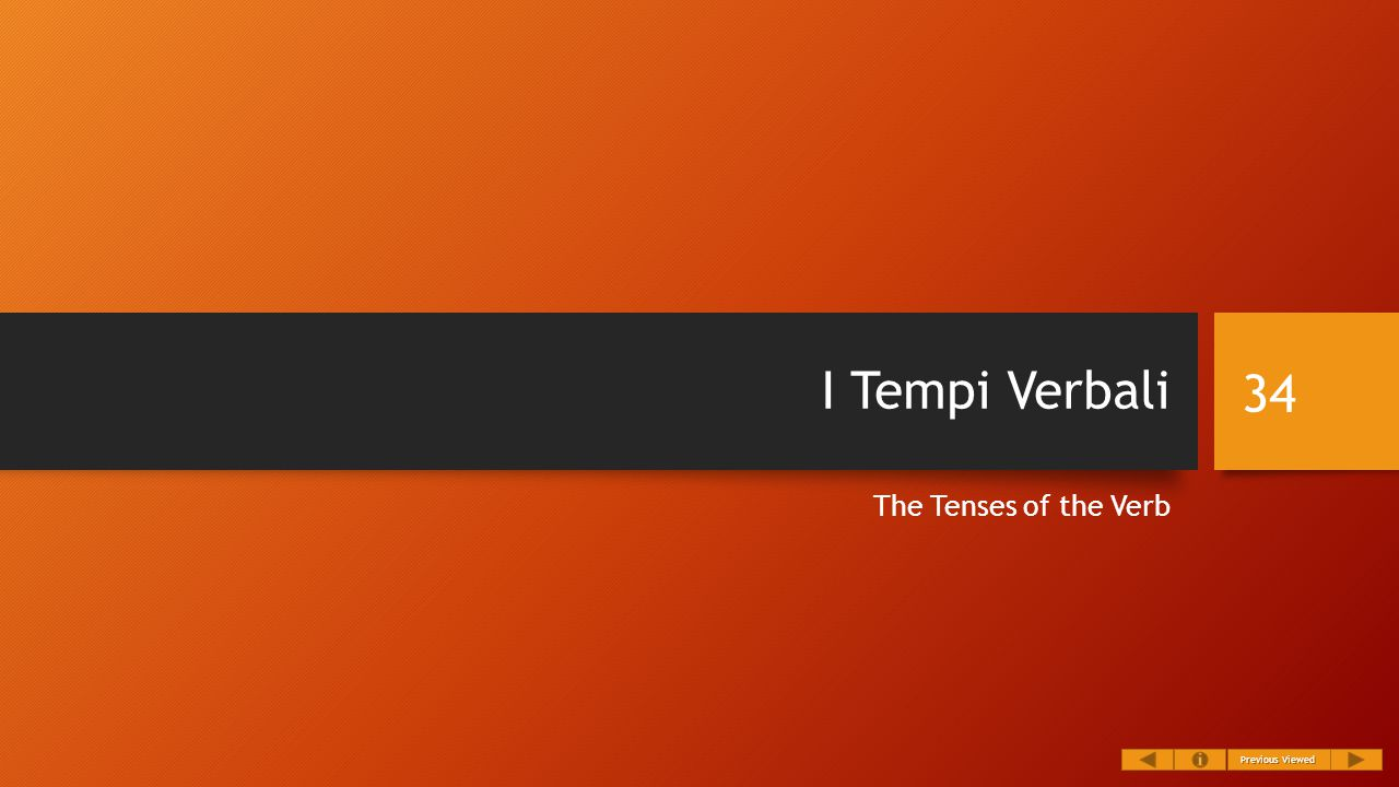 I Tempi Verbali The Tenses of the Verb 34 Previous Viewed Previous Viewed