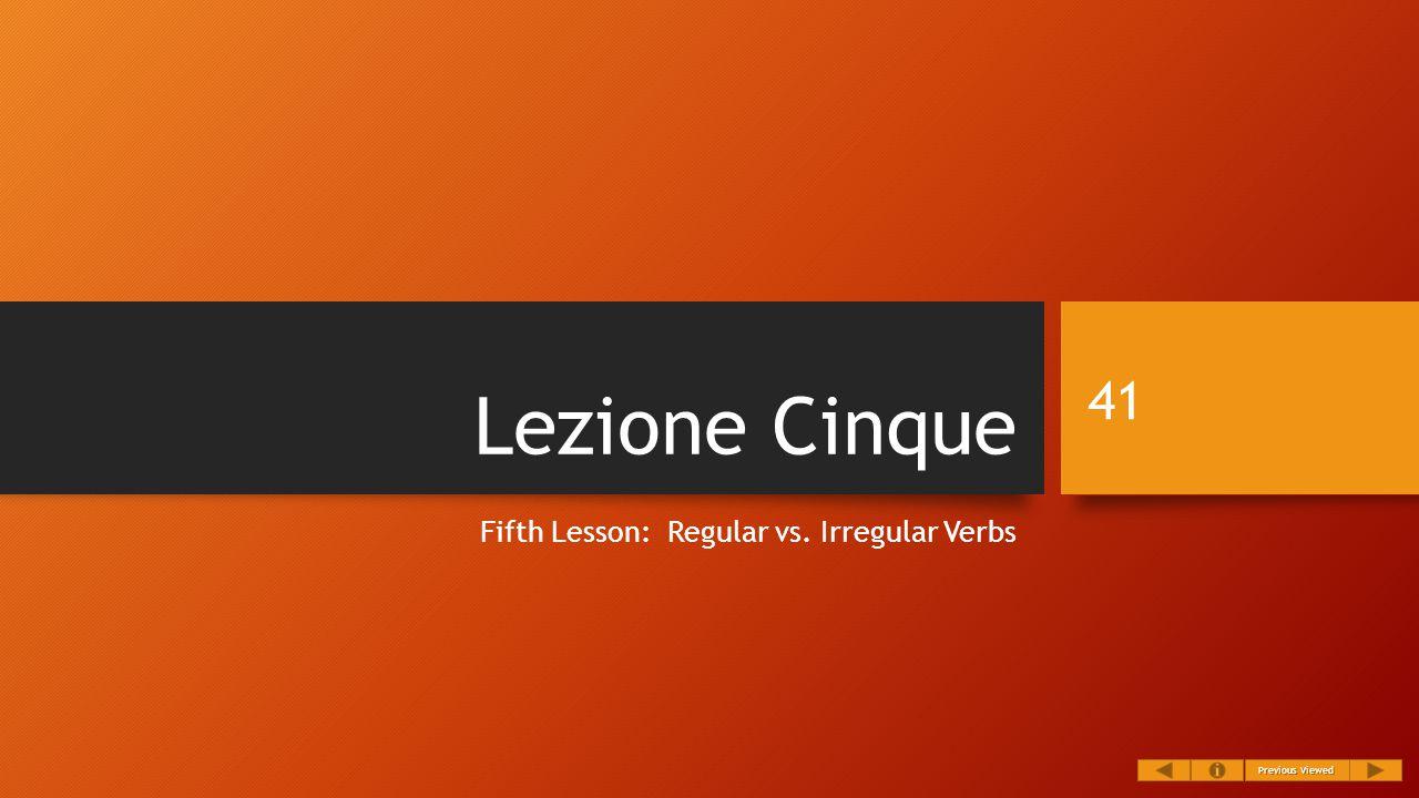 Lezione Cinque Fifth Lesson: Regular vs. Irregular Verbs 41 Previous Viewed Previous Viewed
