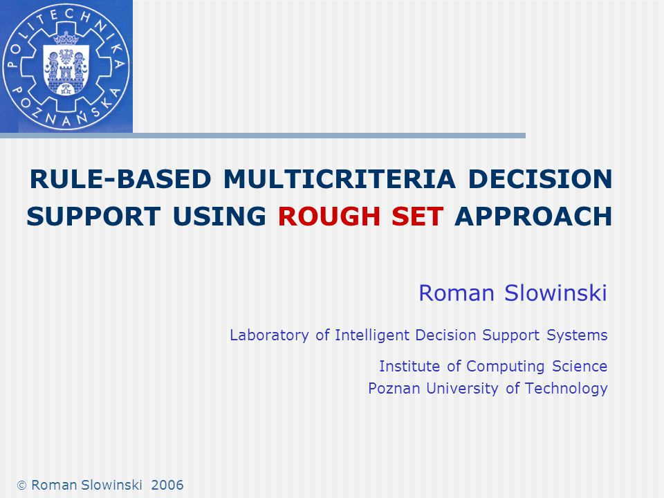 22 Rough Set approach to preference modeling Handling these inconsistencies is of crucial importance for knowledge discovery and decision support Rough set theory (RST), proposed by Pawlak (1982), provides an excellent framework for dealing with inconsistency in knowledge representation The philosophy of RST is based on observation that information about objects (actions) is granular, thus their representation needs a granular approximation In the context of multicriteria decision support, the concept of granular approximation has to be adapted so as to handle semantic correlation between condition attributes and decision classes Greco, S., Matarazzo, B., Słowiński, R.: Rough sets theory for multicriteria decision analysis.