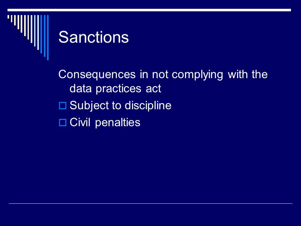 Sanctions Consequences in not complying with the data practices act  Subject to discipline  Civil penalties