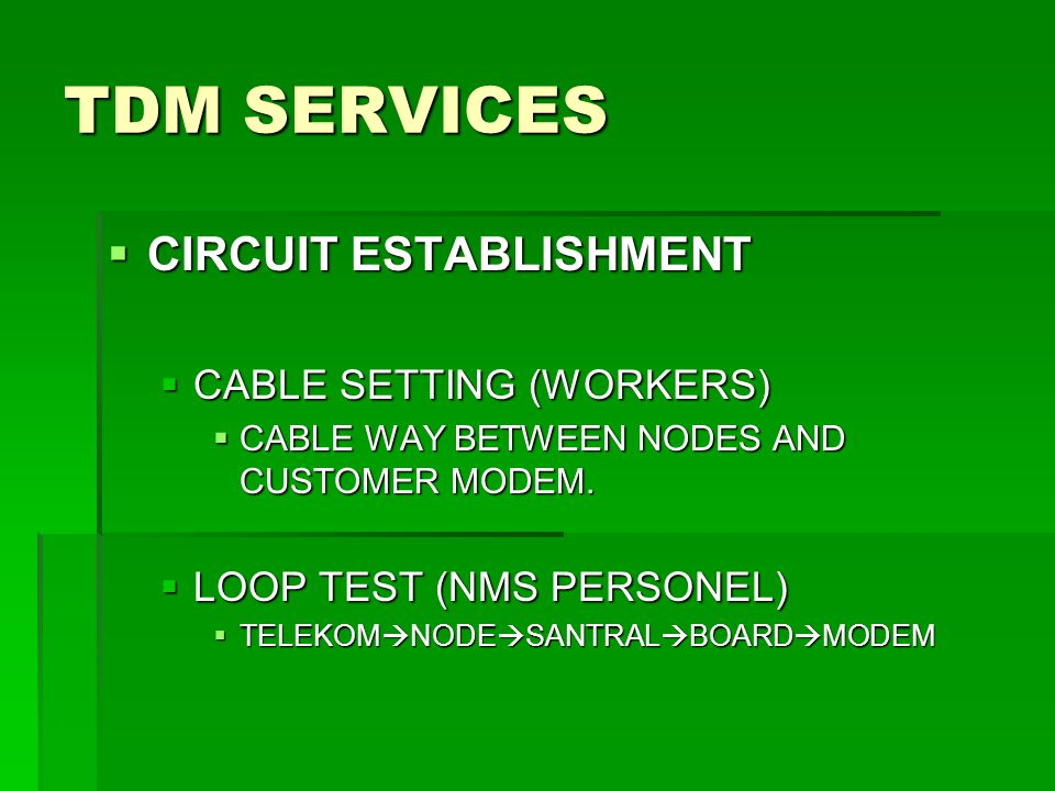 TDM SERVICES  CIRCUIT ESTABLISHMENT  CABLE SETTING (WORKERS)  CABLE WAY BETWEEN NODES AND CUSTOMER MODEM.  LOOP TEST (NMS PERSONEL)  TELEKOM  NO