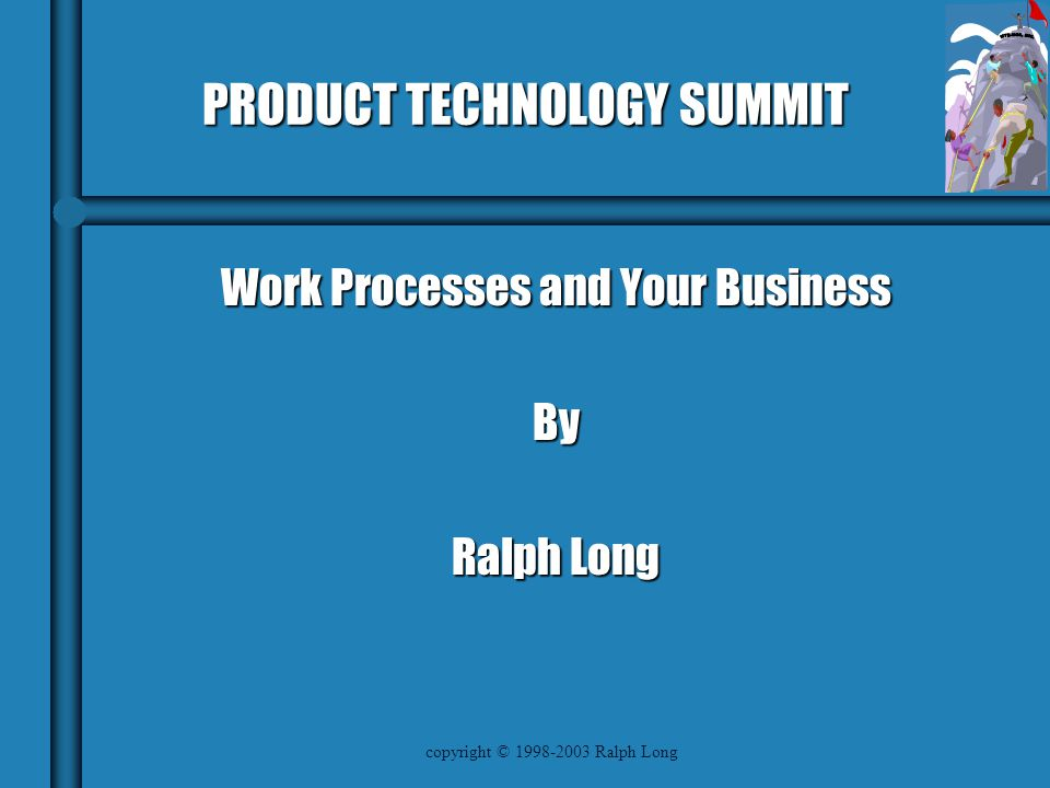 copyright © 1998-2003 Ralph Long PRODUCT TECHNOLOGY SUMMIT Work Processes and Your Business By Ralph Long
