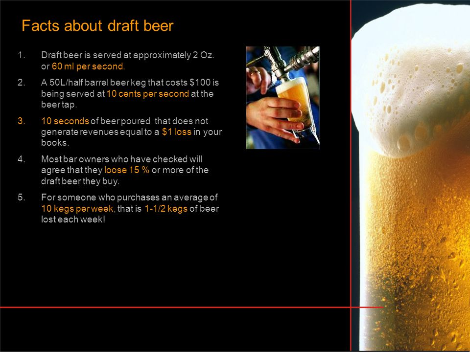 1.Draft beer is served at approximately 2 Oz. or 60 ml per second. 2.A 50L/half barrel beer keg that costs $100 is being served at 10 cents per second
