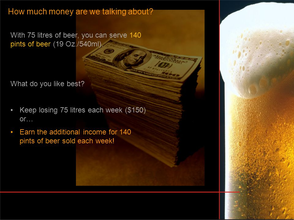 How much money are we talking about? With 75 litres of beer, you can serve 140 pints of beer (19 Oz./540ml). What do you like best? Keep losing 75 lit