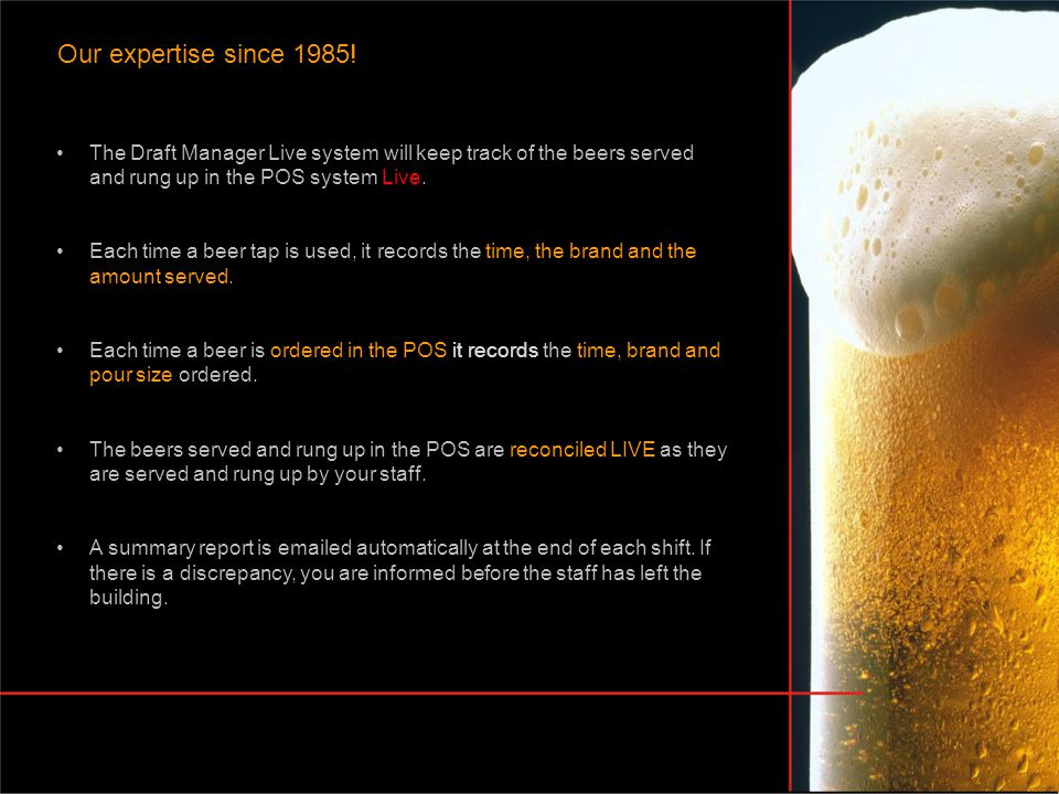 Our expertise since 1985! The Draft Manager Live system will keep track of the beers served and rung up in the POS system Live. Each time a beer tap i