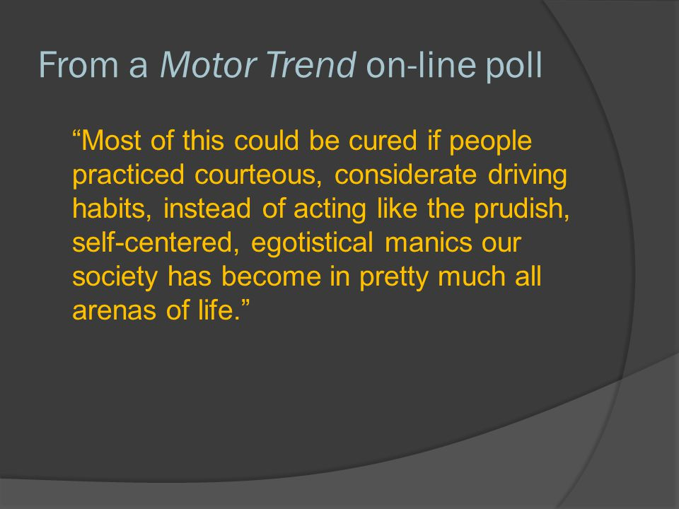 """From a Motor Trend on-line poll """"Most of this could be cured if people practiced courteous, considerate driving habits, instead of acting like the pru"""