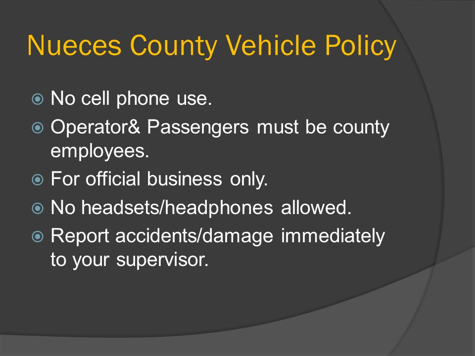 Nueces County Vehicle Policy  No cell phone use.  Operator& Passengers must be county employees.  For official business only.  No headsets/headpho
