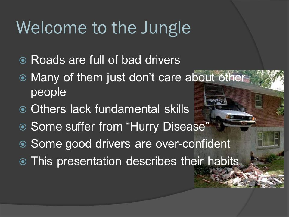 Welcome to the Jungle  Roads are full of bad drivers  Many of them just don't care about other people  Others lack fundamental skills  Some suffer
