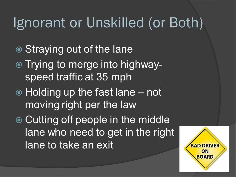 Ignorant or Unskilled (or Both)  Straying out of the lane  Trying to merge into highway- speed traffic at 35 mph  Holding up the fast lane – not mo