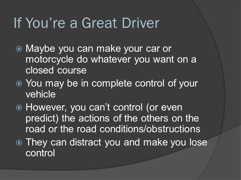 If You're a Great Driver  Maybe you can make your car or motorcycle do whatever you want on a closed course  You may be in complete control of your