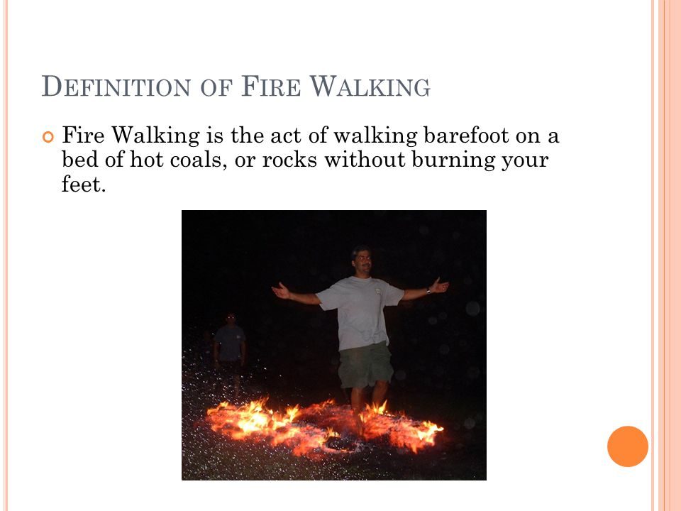 O UTLINE Definition of Fire Walking Perspective of People Towards Fire Walking Fire Walking in Relation to Physics Fire Walking from Different Points of View The Experiment (video) References