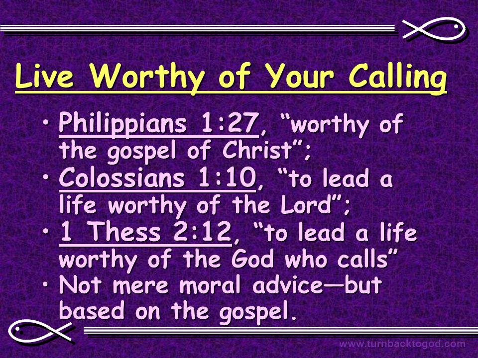 "Live Worthy of Your Calling Philippians 1:27, ""worthy of the gospel of Christ"";Philippians 1:27, ""worthy of the gospel of Christ""; Colossians 1:10, ""t"