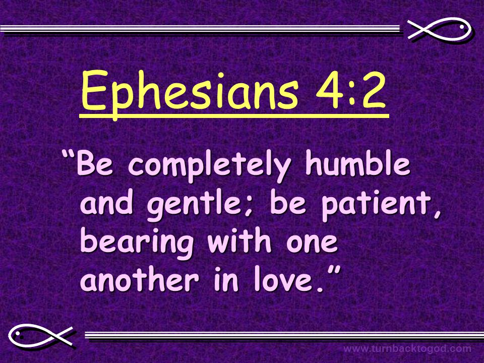 Ephesians 4:2 Be completely humble and gentle; be patient, bearing with one another in love. www.turnbacktogod.com
