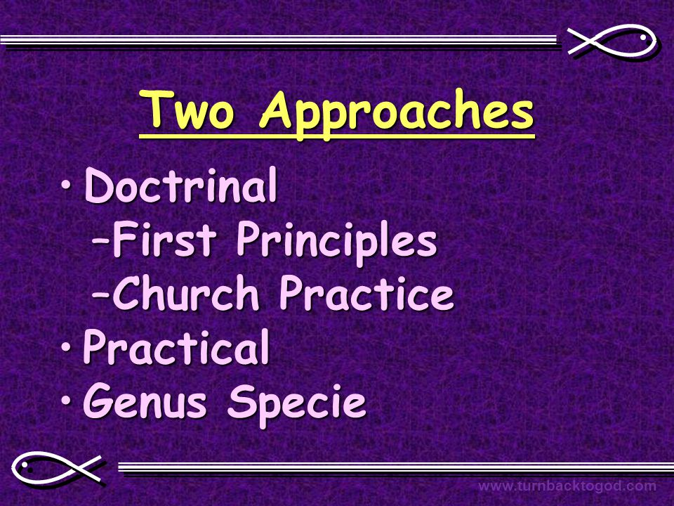 Two Approaches DoctrinalDoctrinal –First Principles –Church Practice PracticalPractical Genus SpecieGenus Specie www.turnbacktogod.com