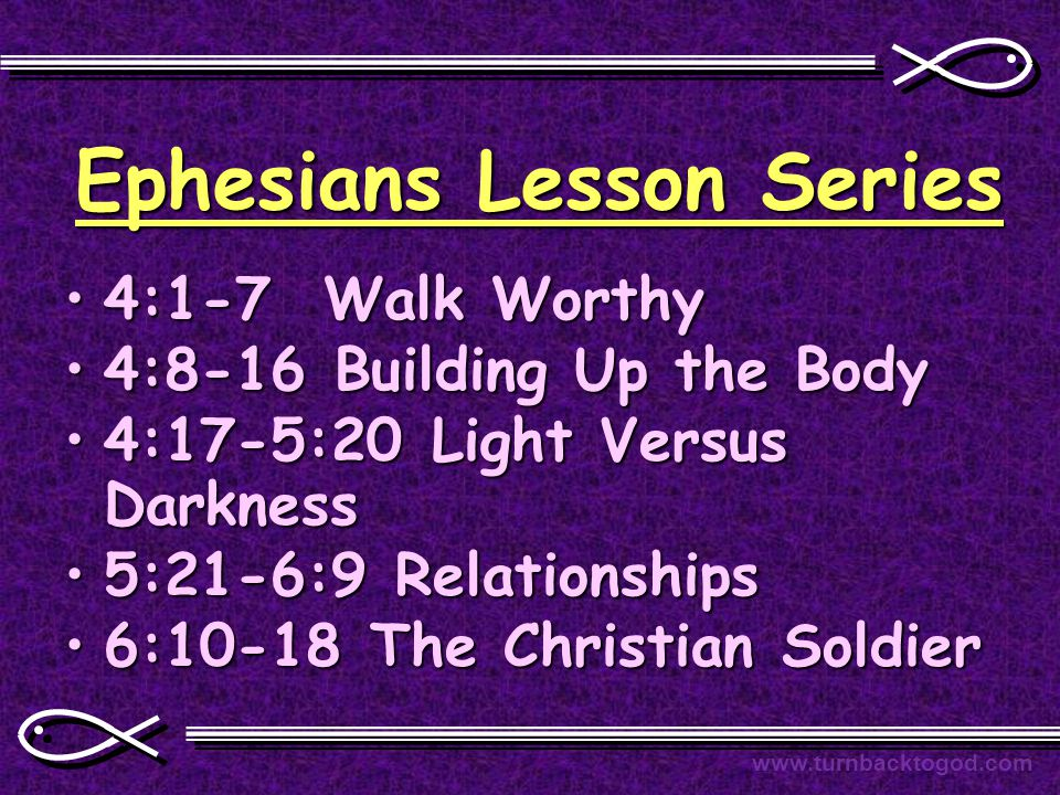 Ephesians Lesson Series 4:1-7 Walk Worthy4:1-7 Walk Worthy 4:8-16 Building Up the Body4:8-16 Building Up the Body 4:17-5:20 Light Versus Darkness4:17-5:20 Light Versus Darkness 5:21-6:9 Relationships5:21-6:9 Relationships 6:10-18 The Christian Soldier6:10-18 The Christian Soldier www.turnbacktogod.com