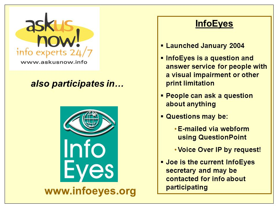 InfoEyes  Launched January 2004  InfoEyes is a question and answer service for people with a visual impairment or other print limitation  People can ask a question about anything  Questions may be: E-mailed via webform using QuestionPoint Voice Over IP by request.