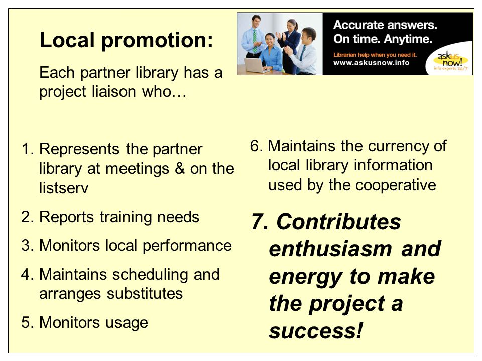 Local promotion: Each partner library has a project liaison who… 1.Represents the partner library at meetings & on the listserv 2.Reports training needs 3.Monitors local performance 4.Maintains scheduling and arranges substitutes 5.Monitors usage 6.