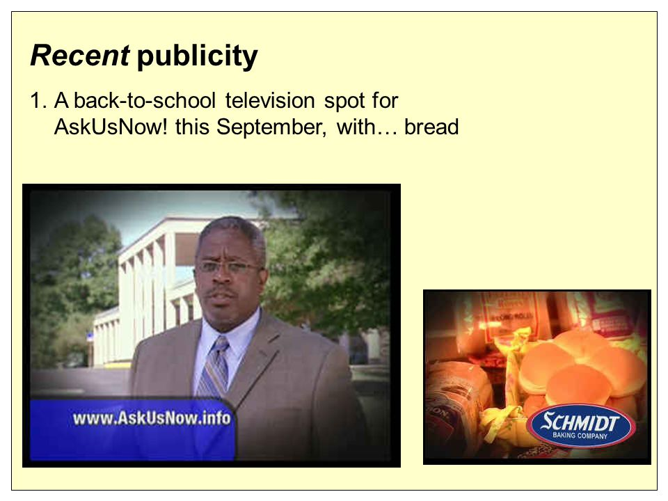 Recent publicity 1.A back-to-school television spot for AskUsNow! this September, with… bread