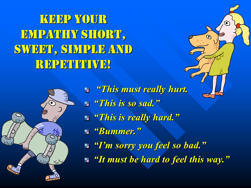 "Keep your empathy short, sweet, simple and repetitive! ""This must really hurt. ""This must really hurt. ""This is so sad."" ""This is really hard."" ""Bumme"