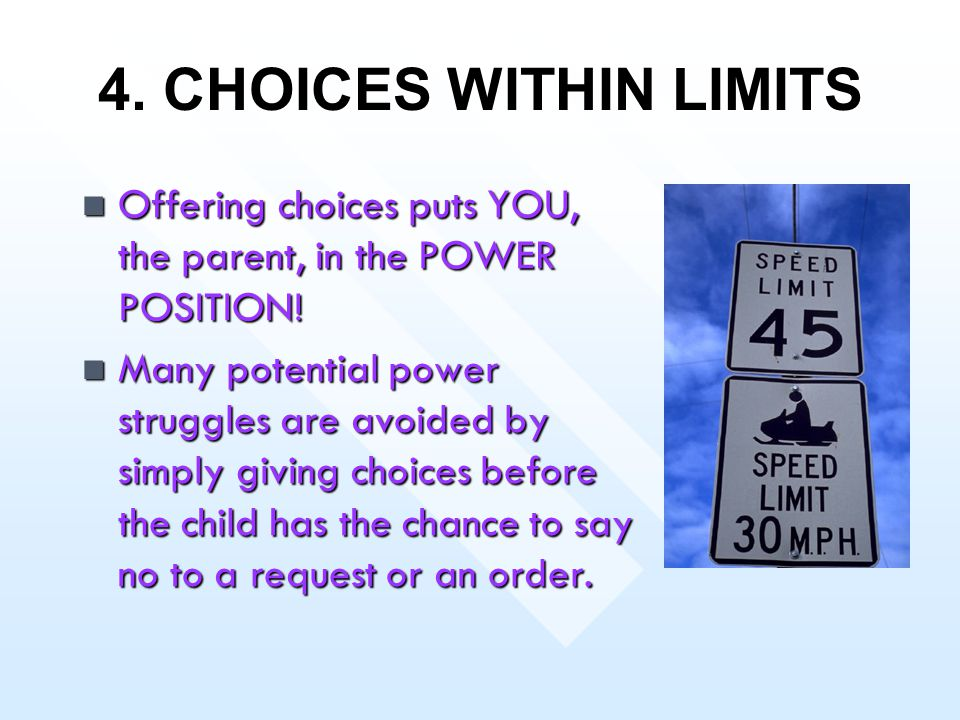 4. CHOICES WITHIN LIMITS Offering choices puts YOU, the parent, in the POWER POSITION! Offering choices puts YOU, the parent, in the POWER POSITION! M