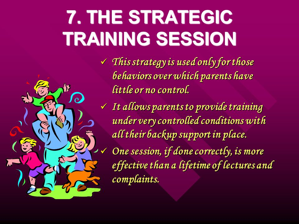 7. THE STRATEGIC TRAINING SESSION This strategy is used only for those behaviors over which parents have little or no control. This strategy is used o
