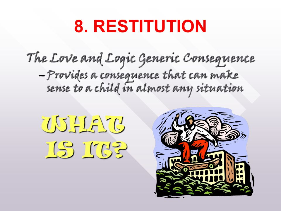 8. RESTITUTION The Love and Logic Generic Consequence –Provides a consequence that can make sense to a child in almost any situation WHAT IS IT?