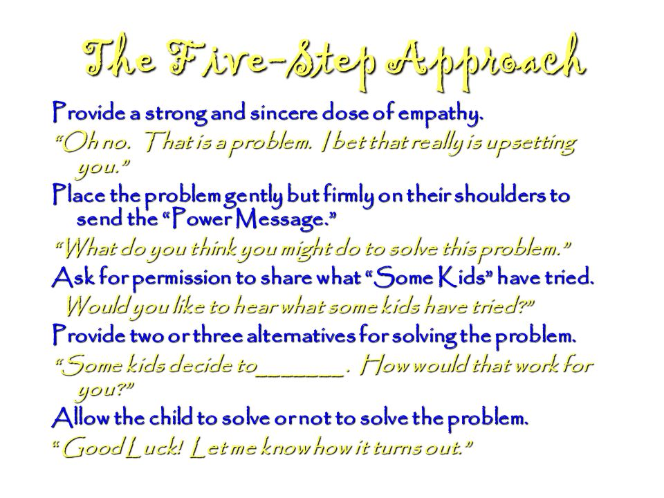 "The Five-Step Approach Provide a strong and sincere dose of empathy. ""Oh no. That is a problem. I bet that really is upsetting you."" Place the problem"