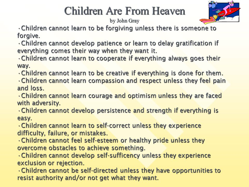Children Are From Heaven by John Gray Children cannot learn to be forgiving unless there is someone to forgive.Children cannot learn to be forgiving u