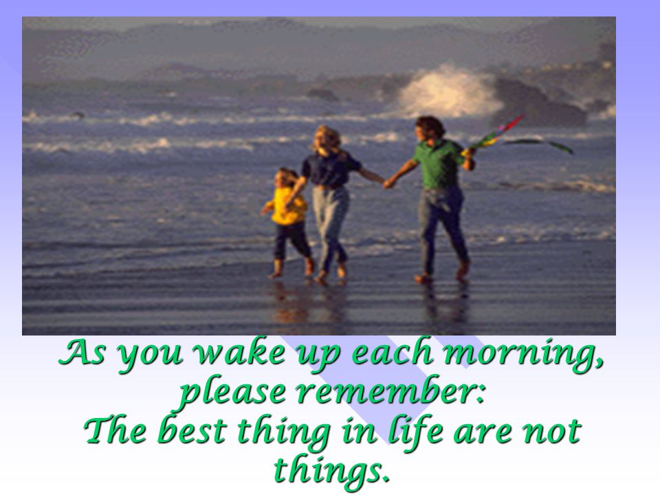 As you wake up each morning, please remember: The best thing in life are not things.