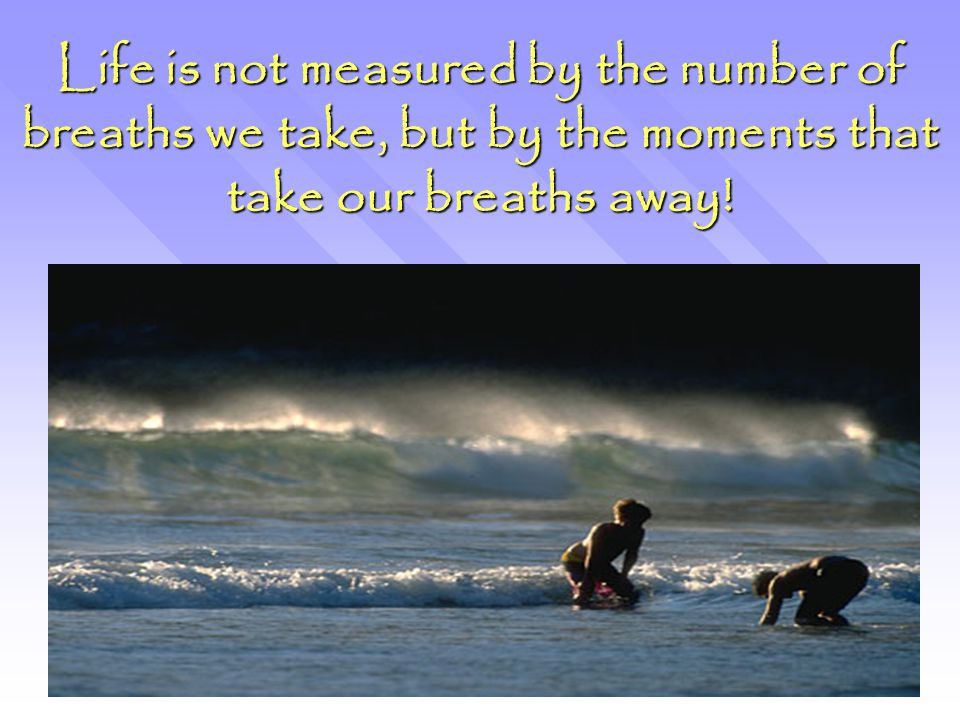 Life is not measured by the number of breaths we take, but by the moments that take our breaths away!