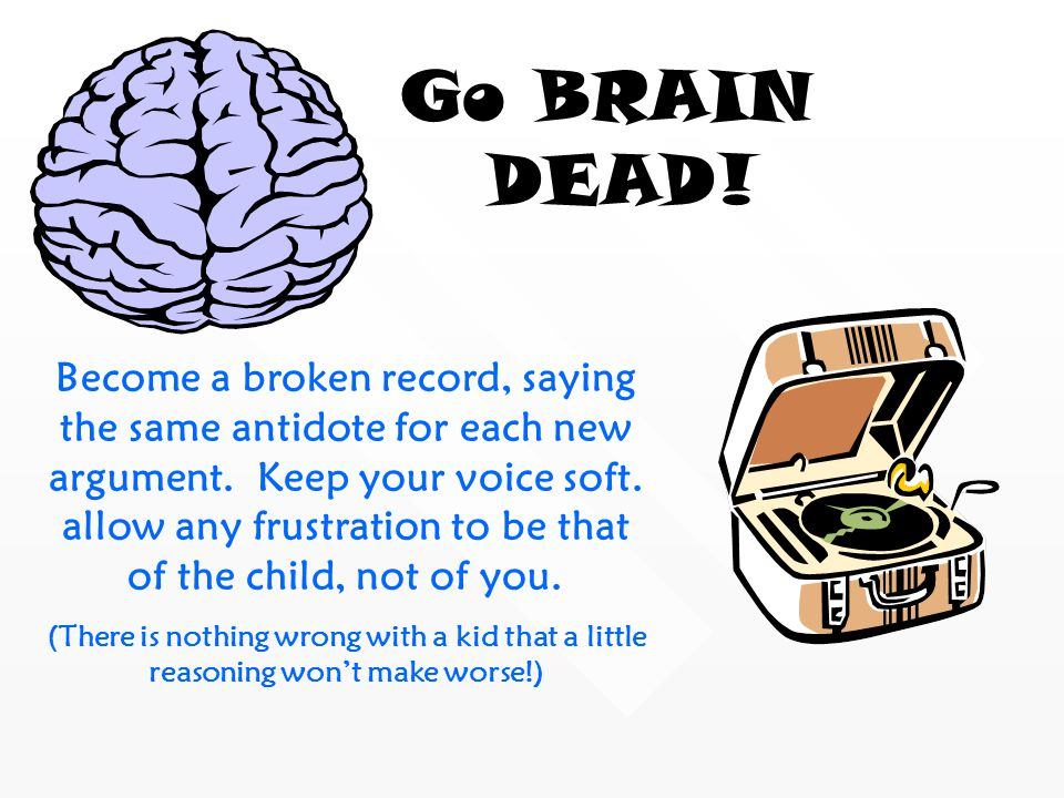 Become a broken record, saying the same antidote for each new argument. Keep your voice soft. allow any frustration to be that of the child, not of yo