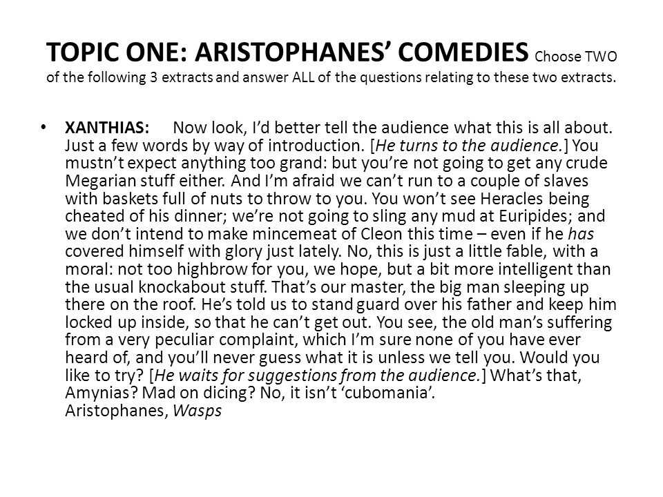TOPIC ONE: ARISTOPHANES' COMEDIES Choose TWO of the following 3 extracts and answer ALL of the questions relating to these two extracts. XANTHIAS: Now