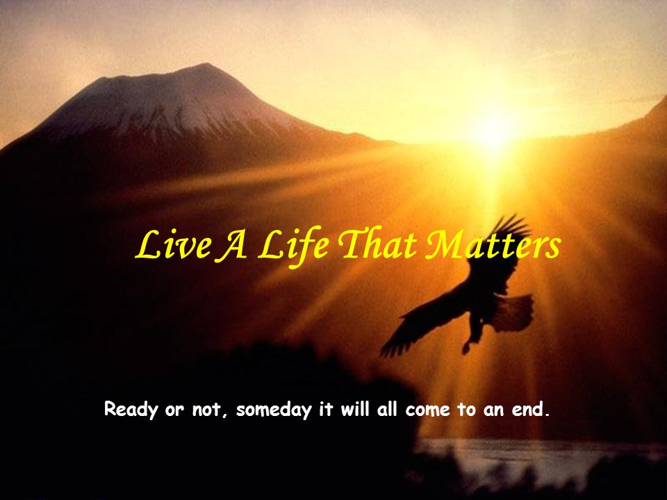 Ready or not, someday it will all come to an end. Live A Life That Matters