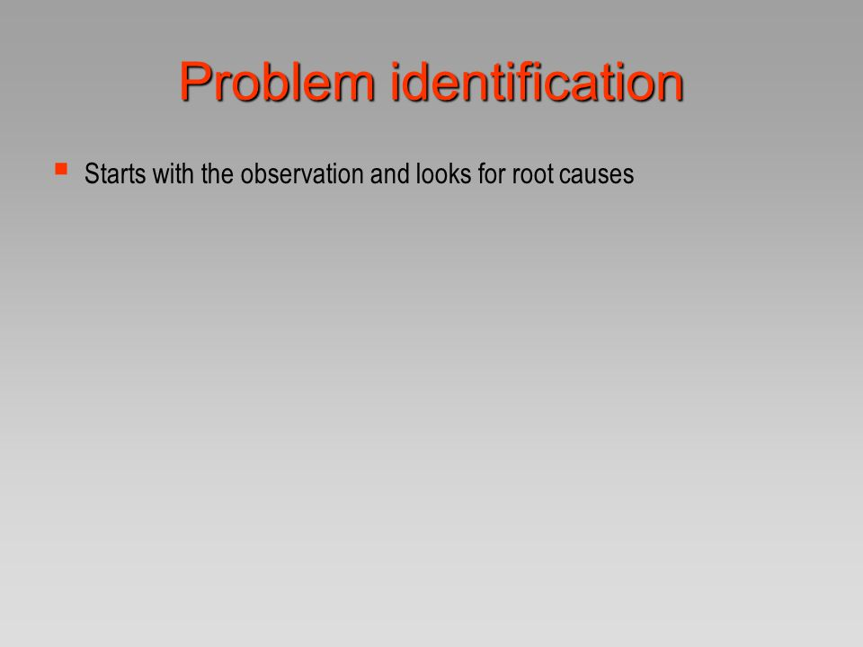 Problem identification  Starts with the observation and looks for root causes The problem tree Car won't start