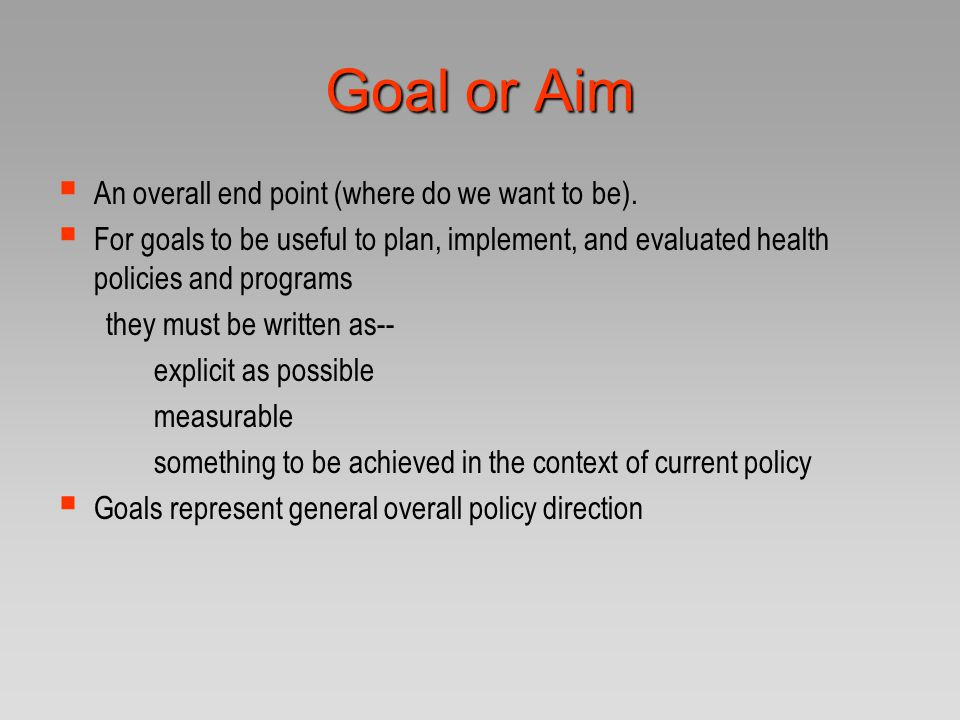 Goal or Aim  An overall end point (where do I want to be).