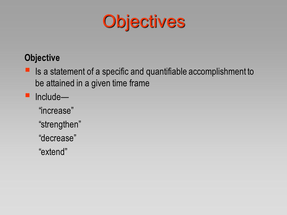 Objectives Objective  Is a statement of a specific and quantifiable accomplishment to be attained in a given time frame  Include— increase strengthen decrease extend Objectives are not methods!