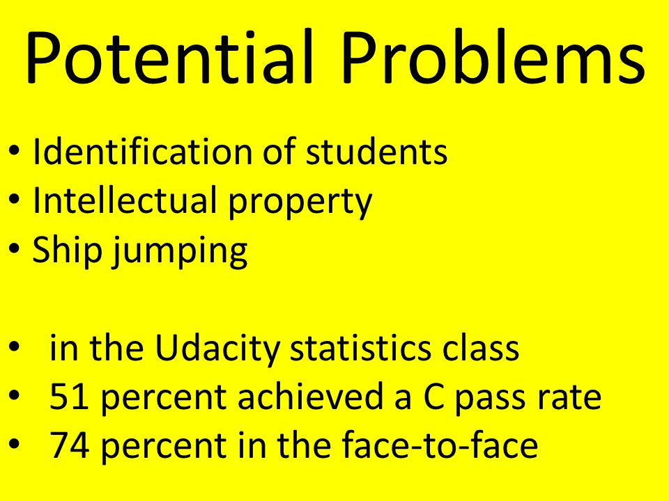 Potential Problems Identification of students Intellectual property Ship jumping in the Udacity statistics class 51 percent achieved a C pass rate 74 percent in the face-to-face