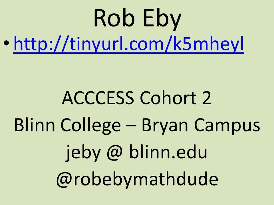 Rob Eby http://tinyurl.com/k5mheyl ACCCESS Cohort 2 Blinn College – Bryan Campus jeby @ blinn.edu @robebymathdude