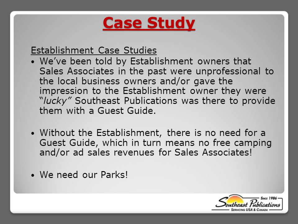 Case Study Establishment Case Studies We've been told by Establishment owners that Sales Associates in the past were unprofessional to the local business owners and/or gave the impression to the Establishment owner they were lucky Southeast Publications was there to provide them with a Guest Guide.